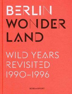 New Book: Berlin Wonderland : Wild Years Revisited, 1990-1996 / Anke Fesel & Chris Keller ; Photographers: Ben de Biel, Hendrik Rauch, Philipp von Recklinghausen, Stefan Schilling, Hilmar Schmundt, Andreas Trogisch, and Rolf Zöllner, 2014.