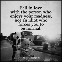 Fall in love with the person who enjoys your madness, not an idiot who forces you to be normal.