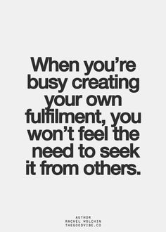 When you're busy creating your own fulfillment, you won't feel the need to seek it from others. #wisdom #affirmations