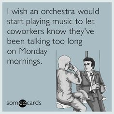 I wish an orchestra would start playing music to let coworkers know they've been talking too long on Monday mornings.