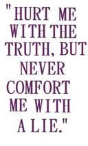 hurt me with the truth, but never comfort me with a lie""