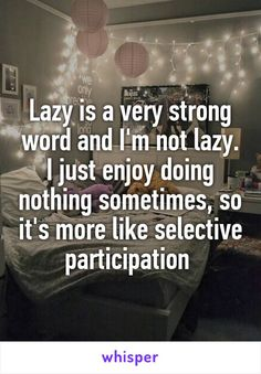 Lazy is a very strong word and I'm not lazy. I just enjoy doing nothing sometimes, so it's more like selective participation