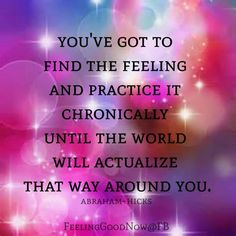 You've got to find the feeling and practice it chronically until the world will actualize that way around you. -Abraham