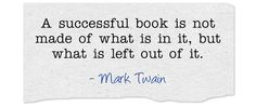 Writers, take note --> A successful book is not made of what is in it, but what is left out of it. ~ Mark Twain