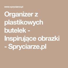 Organizer z plastikowych butelek - Inspirujące obrazki - Spryciarze.pl