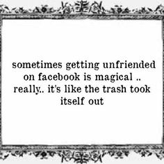 """Sometimes getting unfriended on facebook is magical.. really.. it's like the trash took itself out. "" BTW Did you know you can get alerted when you are unfriended if you use the safe, free and top rated FB Purity browser extension? : http://fb.com/fluffbustingpurity"