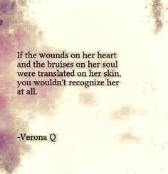 If the wounds on her heart and the bruises on her soul were translated onto her skin, you wouldn't recognize her at all.