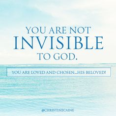 You are not invisible to God. You are loved and chosen ... His beloved.