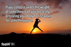 If you collapse under the weight of something bad, you are really preparing your body to rise again ...