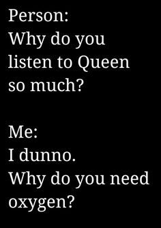 Because Queen gives me more life than any amount of oxygen ever could.