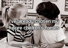 I've already chosen my future children's names ... And that's who I am