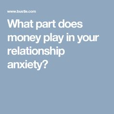 What part does money play in your relationship anxiety?