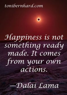 """""""Happiness is not something ready made, it comes from our own actions."""" —The Dalai Lama"""
