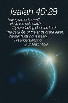 Isaiah 40:28 (ESV) - Have you not known? Have you not heard? The Lord is the everlasting God, the Creator of the ends of the earth.  He does not faint or grow weary; his understanding is unsearchable.