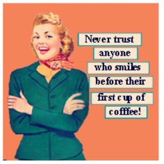 Never trust anyone who smiles before their first cup of coffee! / Coffee Shop Stuff