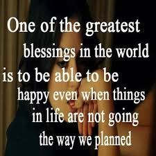 one of the greatest blessings in the world is to be able to be happy even when things in life are not going the way you planned