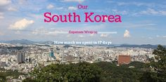 Find out how much does it cost to travel in South Korea for 17 days, Seoul and Busan including food, hotels, sightseeing, transportation, souvenirs and more