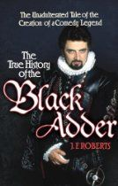 The True History of the Blackadder: The Unadulterated Tale of the Creation of a Comedy Legend  By #JFRoberts - First in-depth examination of the creation of a British institution like no other - arguably the greatest sitcom of all time - not to mention the first historical investigation into the lives of the Blackadder family, one of the nation's most villified dynasties. Using existing archive footage and rare literature, plus new revelations from personal interviews with the makers