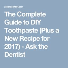 The Complete Guide to DIY Toothpaste (Plus a New Recipe for 2017) - Ask the Dentist