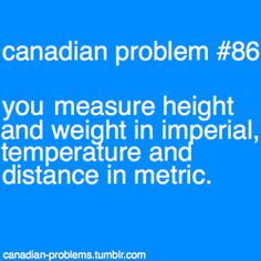 Problems - measuring weight and height in imperial and temperature and distance in metric. Ha ha so funny and true!Canadian Problems - measuring weight and height in imperial and temperature and distance in metric. Ha ha so funny and true! Canadian Memes, Canadian Things, I Am Canadian, Canada Funny, Canada 150, Canada Humor, Canadian Stereotypes, Meanwhile In Canada, Vancouver
