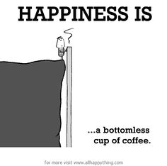 Happiness is, a bottomless cup of coffee. - All Happy Things