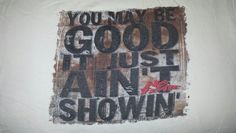 """T-Shirt No Fear - """"You may be good, It just ain't showin' """""""