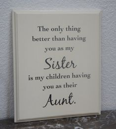 """The only thing better than having you as my Sister is my children having you as their Aunt.""  Yes, exactly!!!"