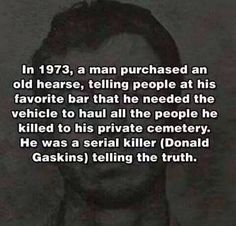In a man purchased an old hearse, telling people at his favorite bar that he needed the vehicle to haul all the people he killed to his private cemetery. He was a serial killer (Donald Gaskins) telling the truth. Creepy Facts, Wtf Fun Facts, True Facts, Creepy Things, Creepy History, Natural Born Killers, Creepy Stories, Tell The Truth, Criminal Minds