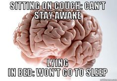 SITTING ON COUCH: CAN'T STAY AWAKE LYING IN BED: WON'T GO TO SLEEP Scumbag Brain
