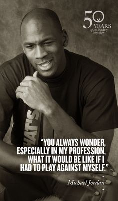 """You always wonder, especially in my profession, what it would be like if I had to play against myself."" ~ Michael Jordan"