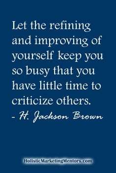Let the refining and improving of yourself keep you so busy that you have little time to criticize others. Best Success Quotes, Improve Yourself, Jackson, Prayers, Let It Be, Marketing, Live, Business, Brown