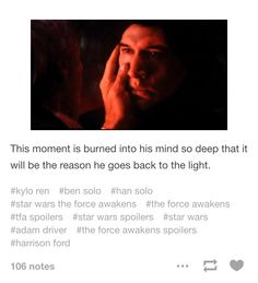 Plus he has a scar right there now<<< Ooooh<<< And I think Kylo realized that in this moment, Han was looking at his little boy. Han was looking into BEN'S eyes and seeing the conflict there, he was seeing his little boy and was stroking his little boy's face, knowing that there was still good in him, still light, and forgiving him for all that he has done.<<<<<Stop you're making me want to cry!!!!!