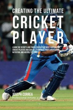 Book: Creating The Ultimate Cricket Player: Learn The Secrets And Tricks Used By The Best Professional Cricket Players And Coaches To Improve Your Conditioning Nutrition And Mental Toughness