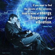 If you want to find the secrets of the universe, think in terms of energy, frequency and vibration. ~ Nikola Tesla