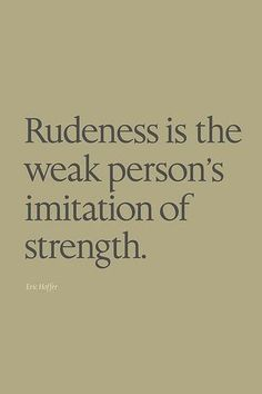 Rudeness is the weak person's imitation of strength. - Eric Hoffer