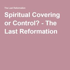 Spiritual Covering or Control? - The Last Reformation