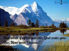 "And what if after you die, God asks you: ""So, how was Heaven?"" #life #gratitude #earth #planet #nature #warning"