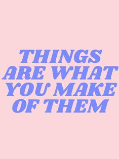 things are what you make of them Art Print by typeangel Motivacional Quotes, Cute Quotes, Happy Quotes, Words Quotes, Wise Words, Sayings, Pretty Words, Beautiful Words, Cool Words
