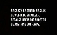 Quotes about Happiness : Be crazy. Be stupid. Be silly. Be weird. Be whatever. Because life is too short