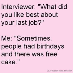 "Interviewer: ""What did you like best about your last job?"" Me: ""Sometimes, people had birthdays and there was free cake."""