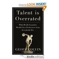 Talent Is Overrated: What Really Separates World-Class Performers from Everybody Else: Geoffrey Colvin