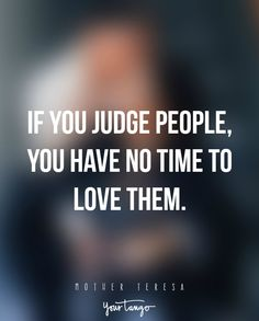 """""""If you judge people, you have no time to love them."""" —Mother Theresa"""