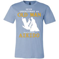 "NEVER UNDERESTIMATE AN OLD MAN WHO KNOWS AIKIDO T-SHIRT ""This shirt is a MUST HAVE. Makes a great gift!"" 100% cotton t-shirt Printed in the USA Fast shipping Printed on super-soft, premium material De"