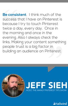 """Be consistent. I think much of the success that I have on Pinterest is because I try to touch Pinterest twice a day, every day. Once in the morning and once in the evening. Also I always check the links. Making your content something people trust is a big factor in building an audience on Pinterest."" - @jeffsieh"
