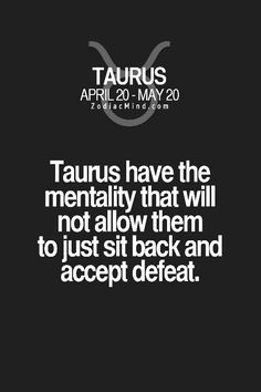 "Taurus. When I was younger that was seen as a positive quality. Now it's perceived by others as my biggest ""character flaw."" People are so hard to please."