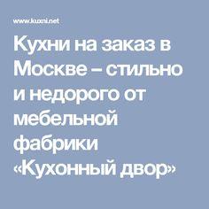 Кухни на заказ в Москве – стильно и недорого от мебельной фабрики «Кухонный двор»