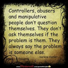 Controllers, abusers and manipulative people don't question themselves. They don't ask themselves if the problem is them. They always say the problem is someone else. Be healthy, giving people the benefit of the doubt is no longer part of our ever growing, ever changing society. You can love someone with caution. Doesn't mean you love them less..