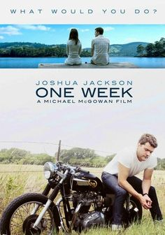 One Week (2008) Joshua Jackson stars in this bittersweet odyssey as Ben, a young man who's just received news of his terminal illness. Leaving his perplexed fiancée, Samantha (Liane Balaban), Ben buys a 1973 Norton motorcycle and heads for the Pacific. His journey takes him through nature, introduces him to interesting fellow travelers, brings him unexpected romance and begins to put his impending fate in perspective.