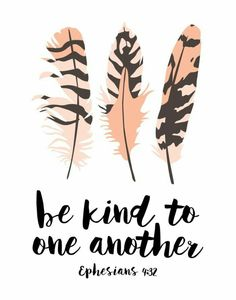 Be kind. Ephesians 4:32