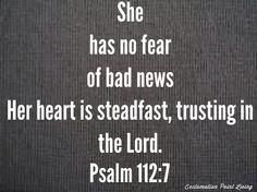 Psalm 112:7 She has no fear of bad news. Her heart is steadfast, trusting in the Lord.